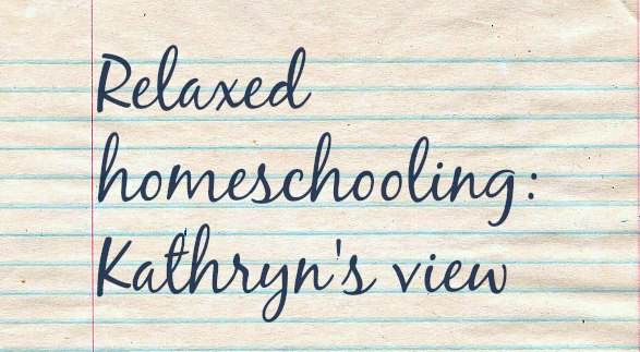 Relaxed Homeschooling: 13yo Kathryn's view